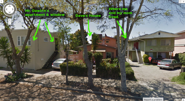 This is where Mr. Dawkins, Dave and I used to live in Berkeley on Bonar Street. None of us remain.